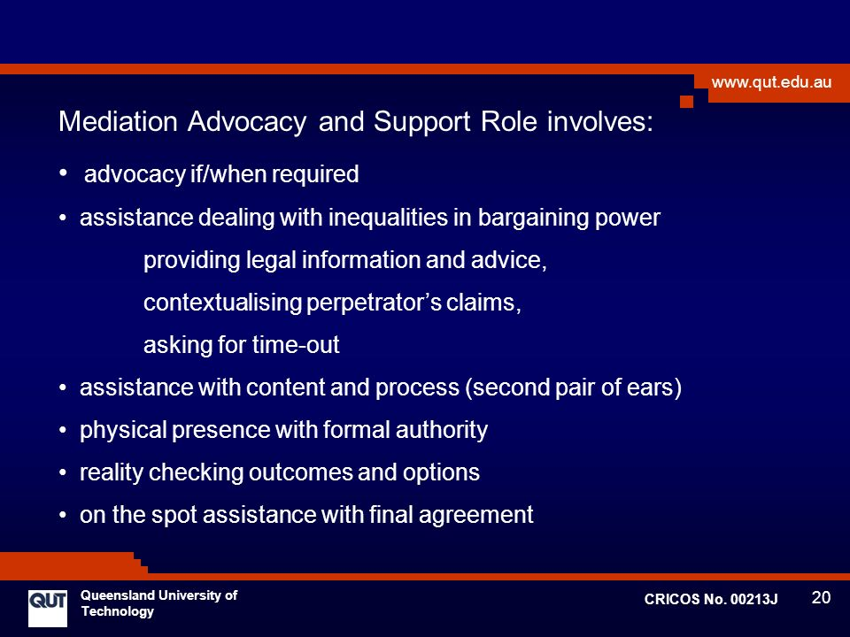 20 www.qut.edu.au Queensland University of Technology CRICOS No. 00213J Mediation Advocacy and Support Role involves: advocacy if/when required assist