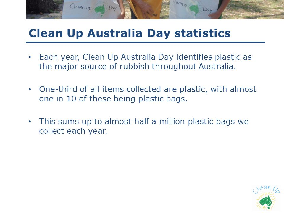 Clean Up Australia Day statistics Each year, Clean Up Australia Day identifies plastic as the major source of rubbish throughout Australia. One-third