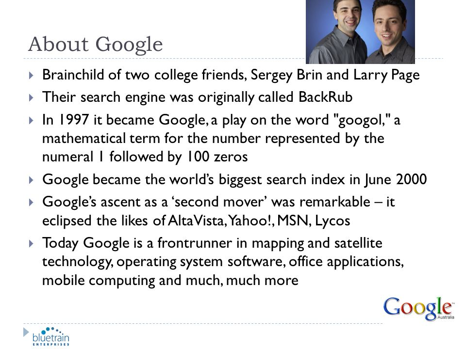 About Google Brainchild of two college friends, Sergey Brin and Larry Page Their search engine was originally called BackRub In 1997 it became Google,
