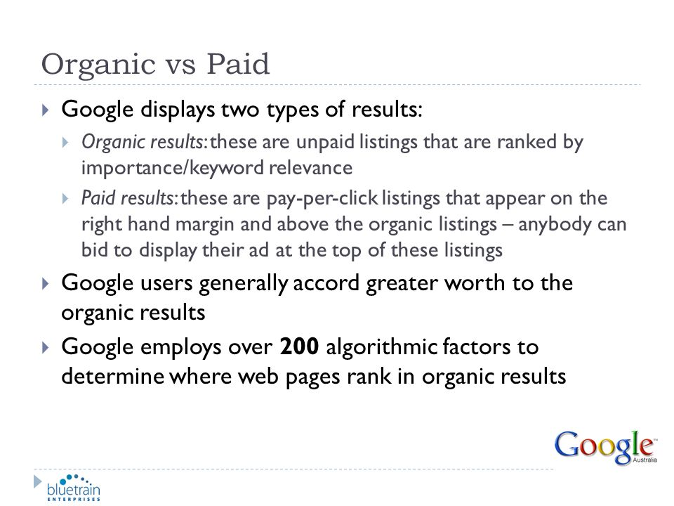 Organic vs Paid Google displays two types of results: Organic results: these are unpaid listings that are ranked by importance/keyword relevance Paid
