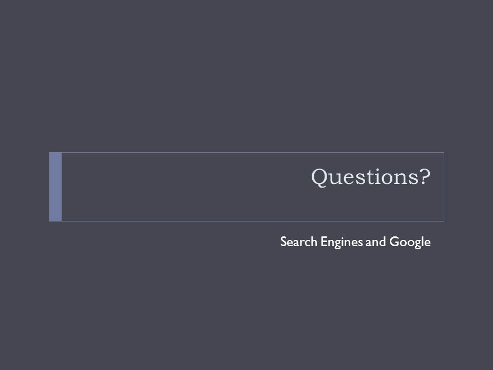 Questions? Search Engines and Google