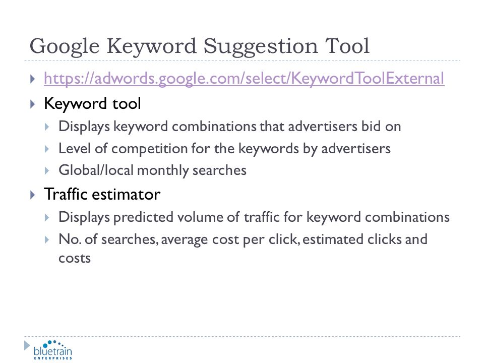 Google Keyword Suggestion Tool https://adwords.google.com/select/KeywordToolExternal Keyword tool Displays keyword combinations that advertisers bid o