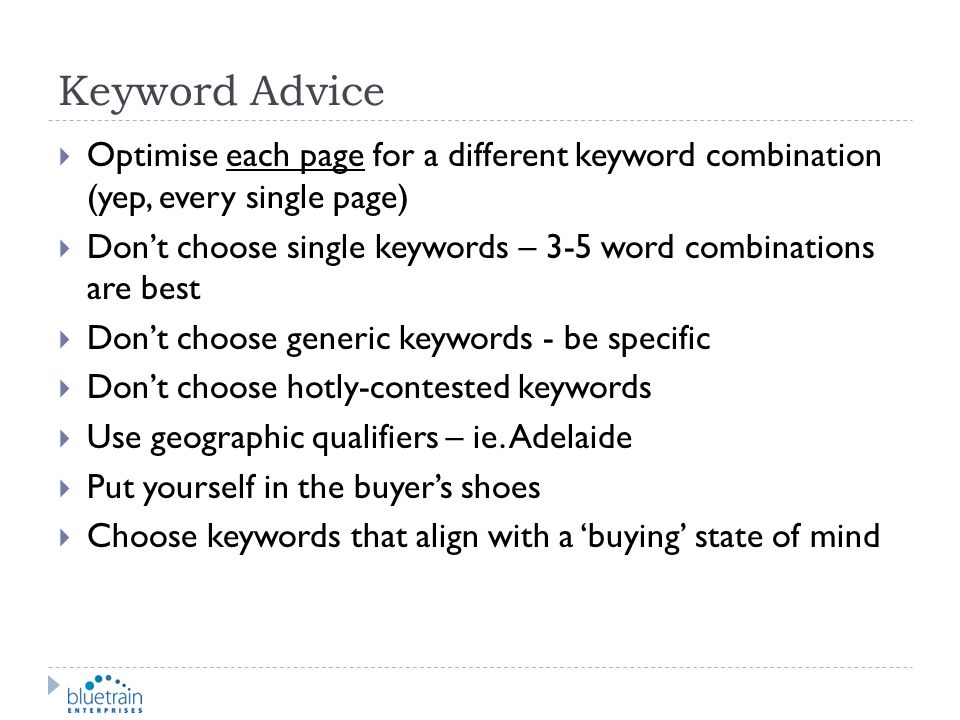 Keyword Advice Optimise each page for a different keyword combination (yep, every single page) Dont choose single keywords – 3-5 word combinations are