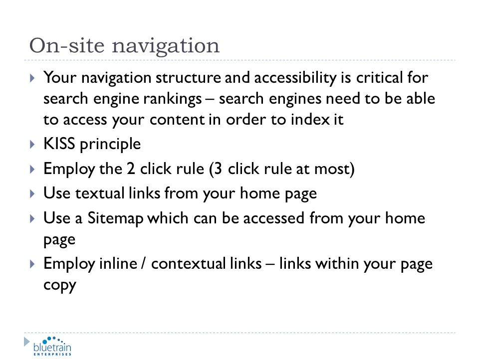 On-site navigation Your navigation structure and accessibility is critical for search engine rankings – search engines need to be able to access your