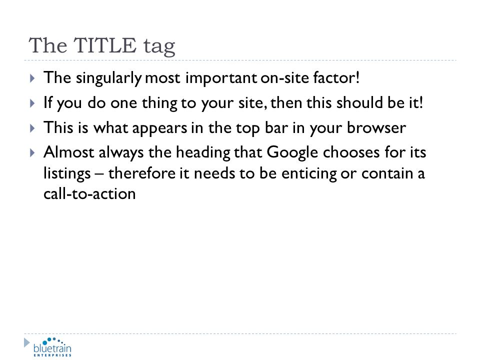 The TITLE tag The singularly most important on-site factor! If you do one thing to your site, then this should be it! This is what appears in the top