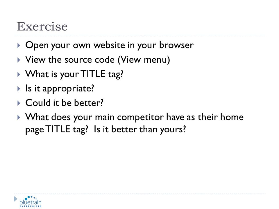 Exercise Open your own website in your browser View the source code (View menu) What is your TITLE tag? Is it appropriate? Could it be better? What do