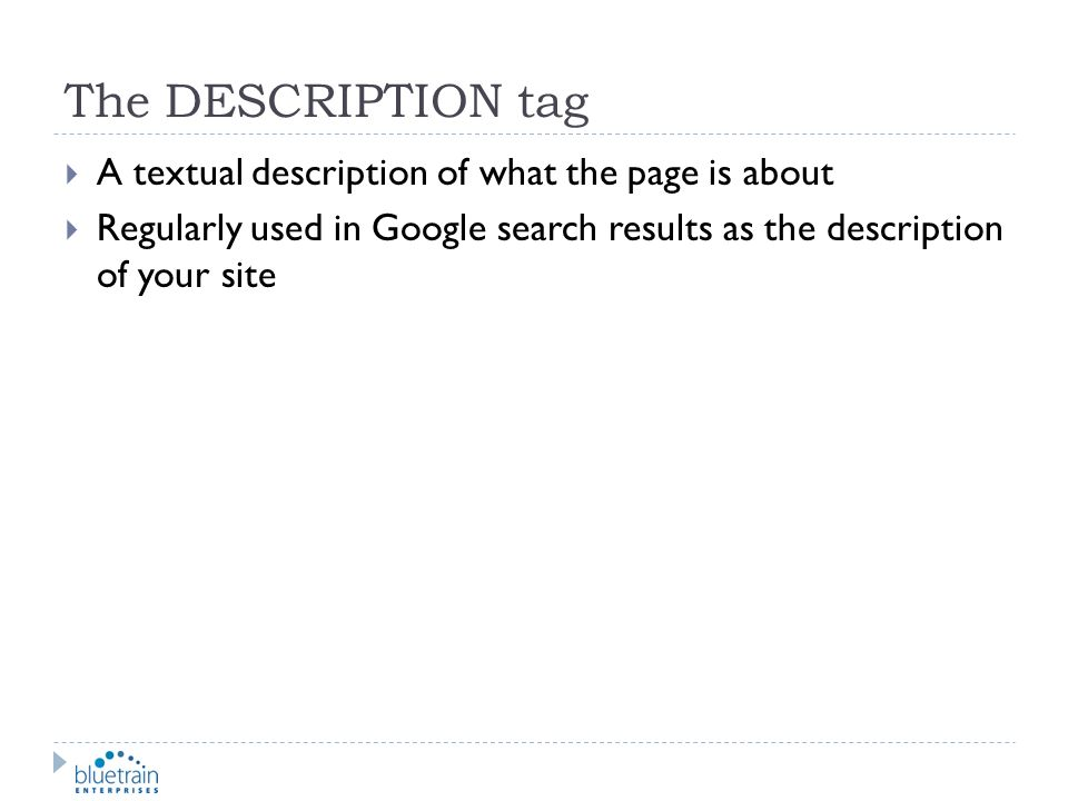 The DESCRIPTION tag A textual description of what the page is about Regularly used in Google search results as the description of your site