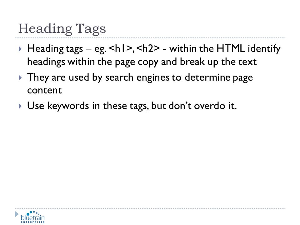 Heading Tags Heading tags – eg., - within the HTML identify headings within the page copy and break up the text They are used by search engines to det