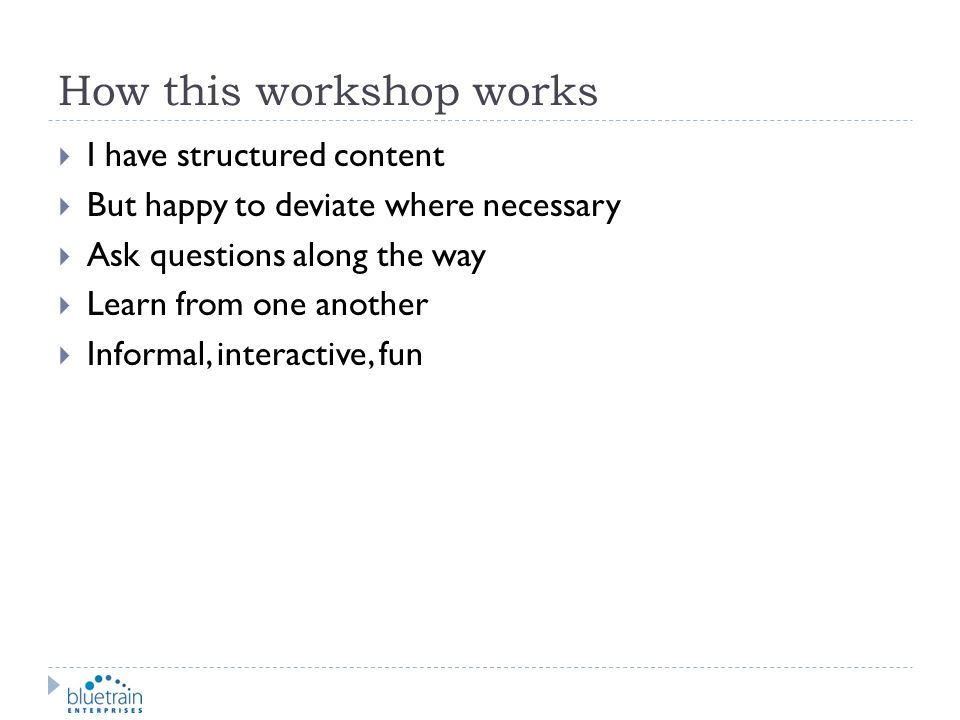 How this workshop works I have structured content But happy to deviate where necessary Ask questions along the way Learn from one another Informal, in