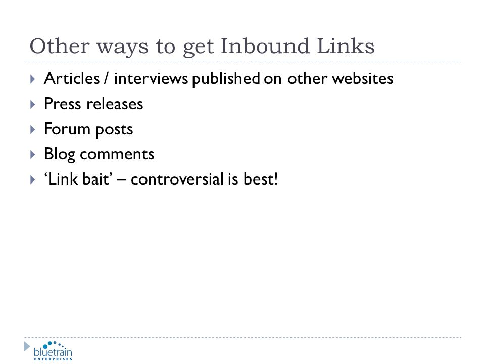 Other ways to get Inbound Links Articles / interviews published on other websites Press releases Forum posts Blog comments Link bait – controversial i