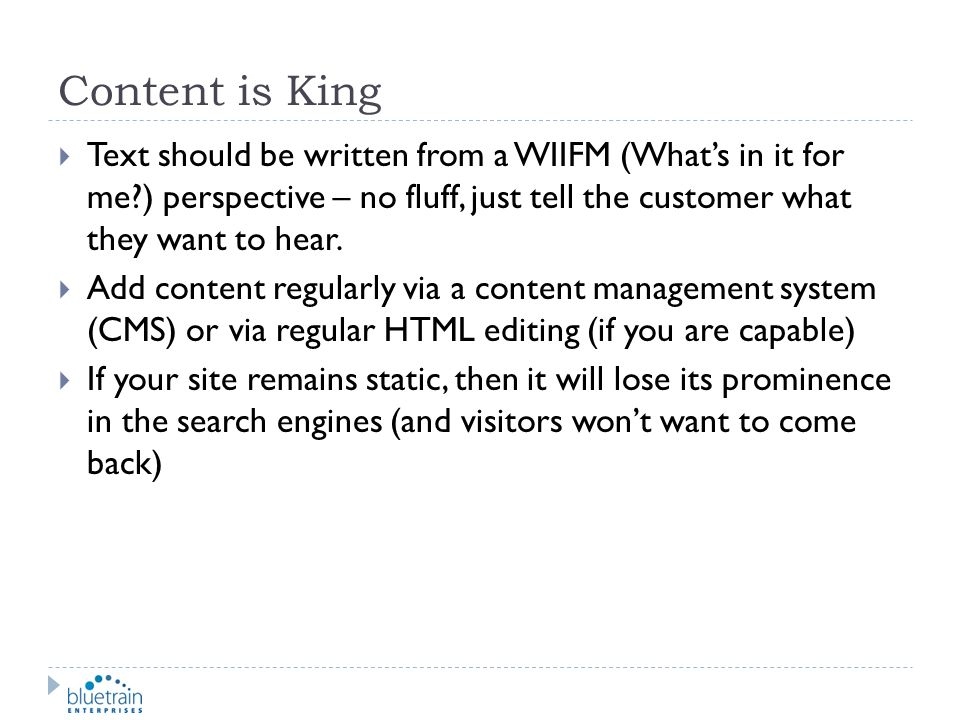 Content is King Text should be written from a WIIFM (Whats in it for me?) perspective – no fluff, just tell the customer what they want to hear. Add c
