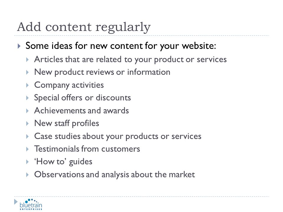 Add content regularly Some ideas for new content for your website: Articles that are related to your product or services New product reviews or inform