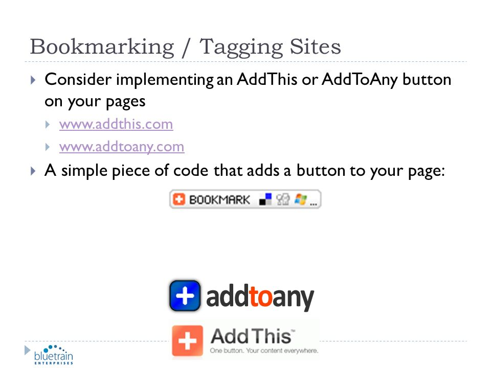 Bookmarking / Tagging Sites Consider implementing an AddThis or AddToAny button on your pages www.addthis.com www.addtoany.com A simple piece of code