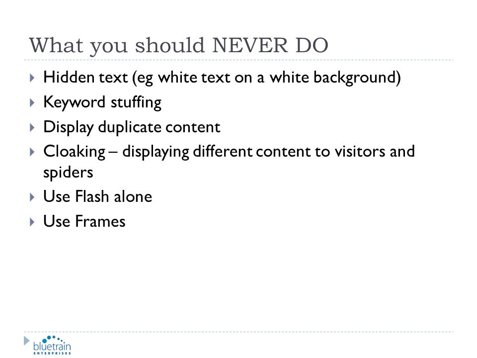 What you should NEVER DO Hidden text (eg white text on a white background) Keyword stuffing Display duplicate content Cloaking – displaying different