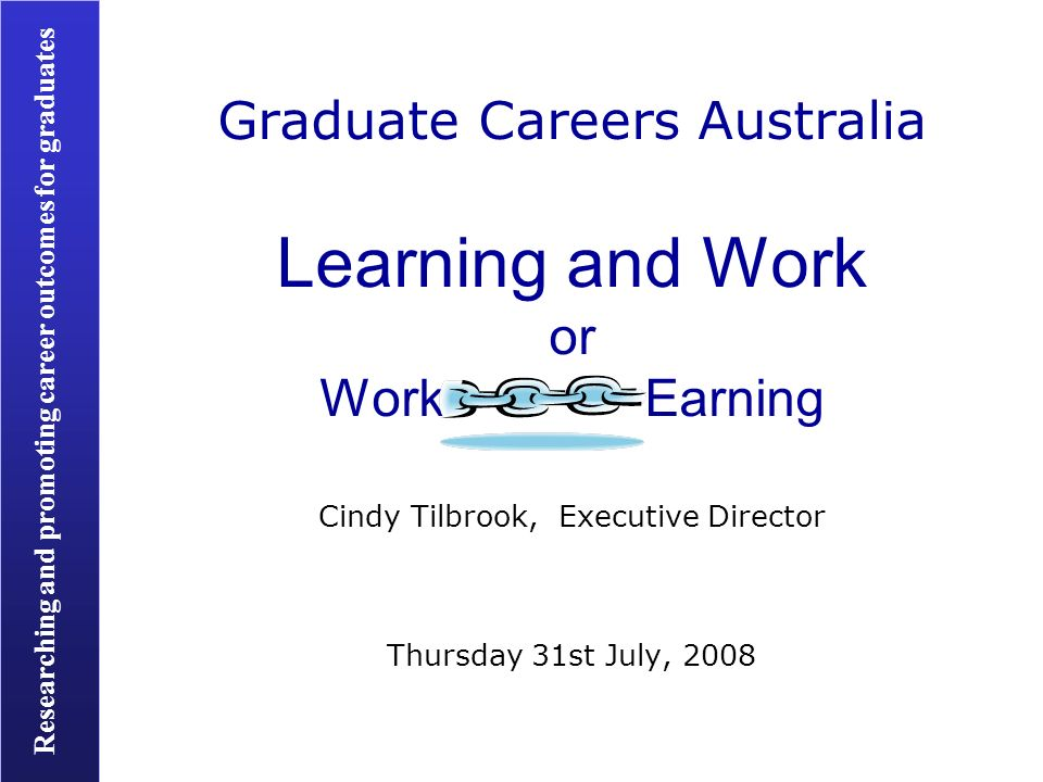 Researching and promoting career outcomes for graduates Graduate Careers Australia Learning and Work or Work Earning Cindy Tilbrook, Executive Director Thursday 31st July, 2008