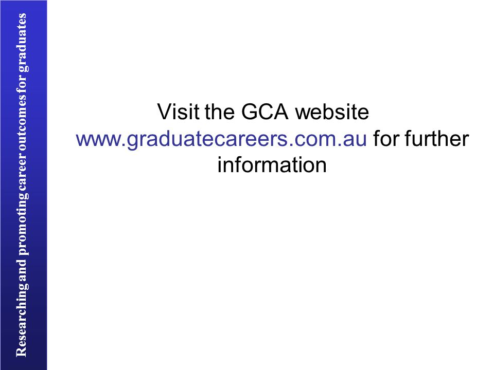 Researching and promoting career outcomes for graduates Visit the GCA website   for further information