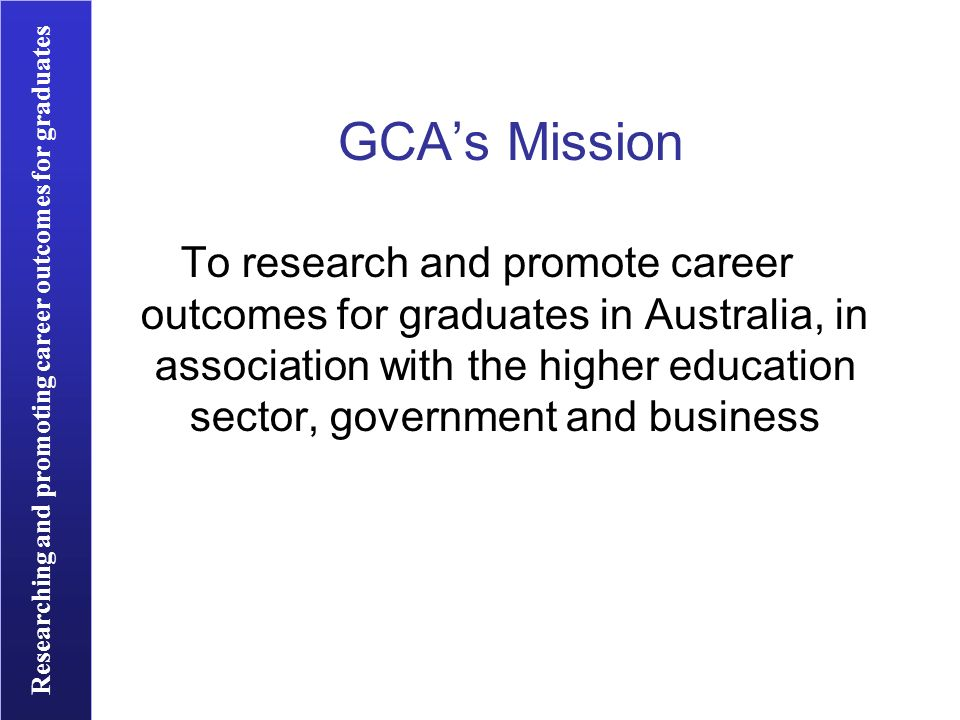Researching and promoting career outcomes for graduates GCAs Mission To research and promote career outcomes for graduates in Australia, in association with the higher education sector, government and business