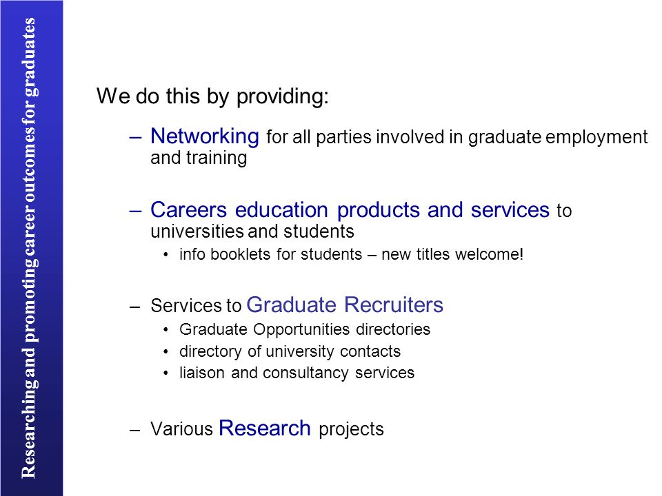 Researching and promoting career outcomes for graduates We do this by providing: –Networking for all parties involved in graduate employment and training –Careers education products and services to universities and students info booklets for students – new titles welcome.