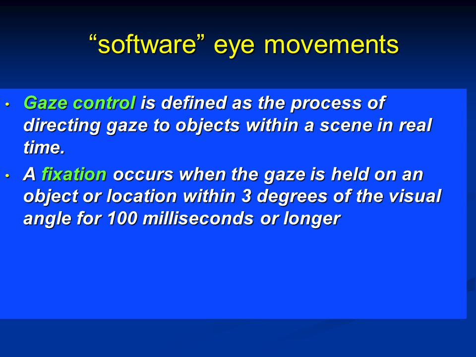 software eye movements Gaze control is defined as the process of directing gaze to objects within a scene in real time. Gaze control is defined as the