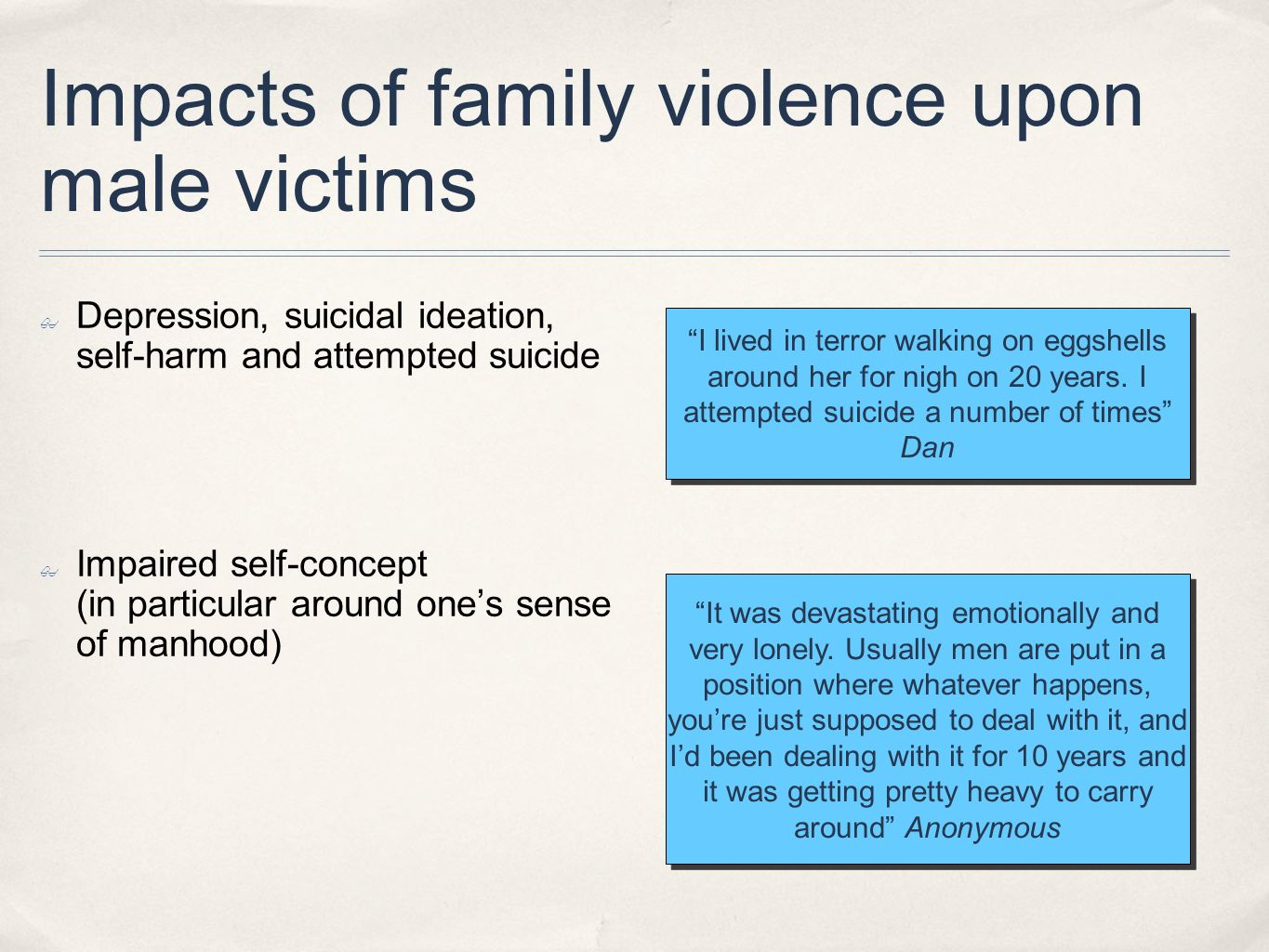 Impacts of family violence upon male victims Depression, suicidal ideation, self-harm and attempted suicide Impaired self-concept (in particular aroun