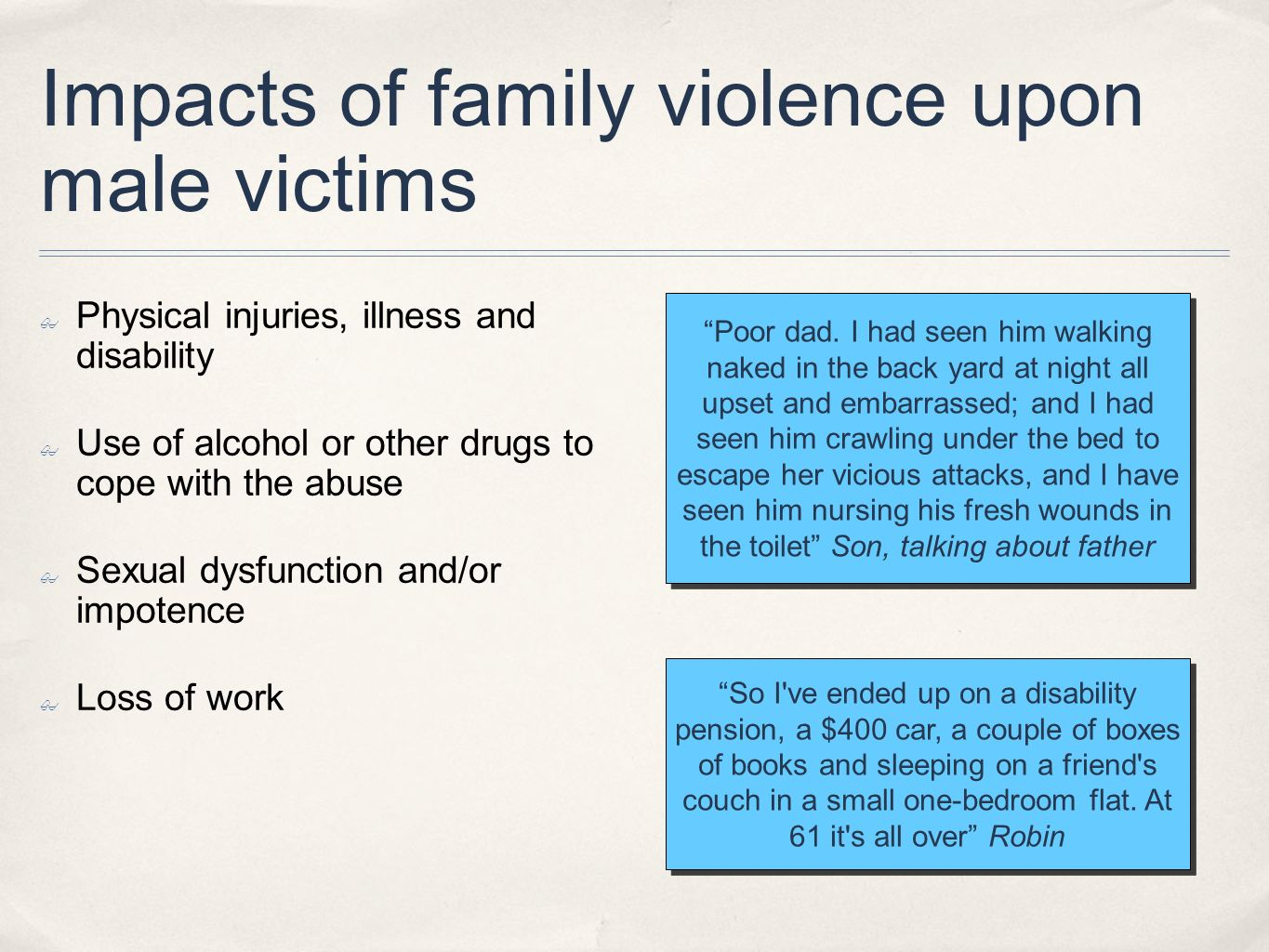 Impacts of family violence upon male victims Physical injuries, illness and disability Use of alcohol or other drugs to cope with the abuse Sexual dys