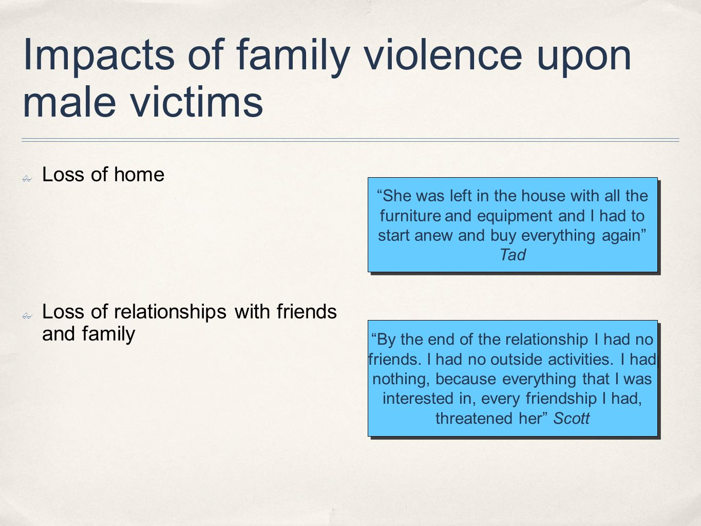 Impacts of family violence upon male victims Loss of home Loss of relationships with friends and family She was left in the house with all the furnitu