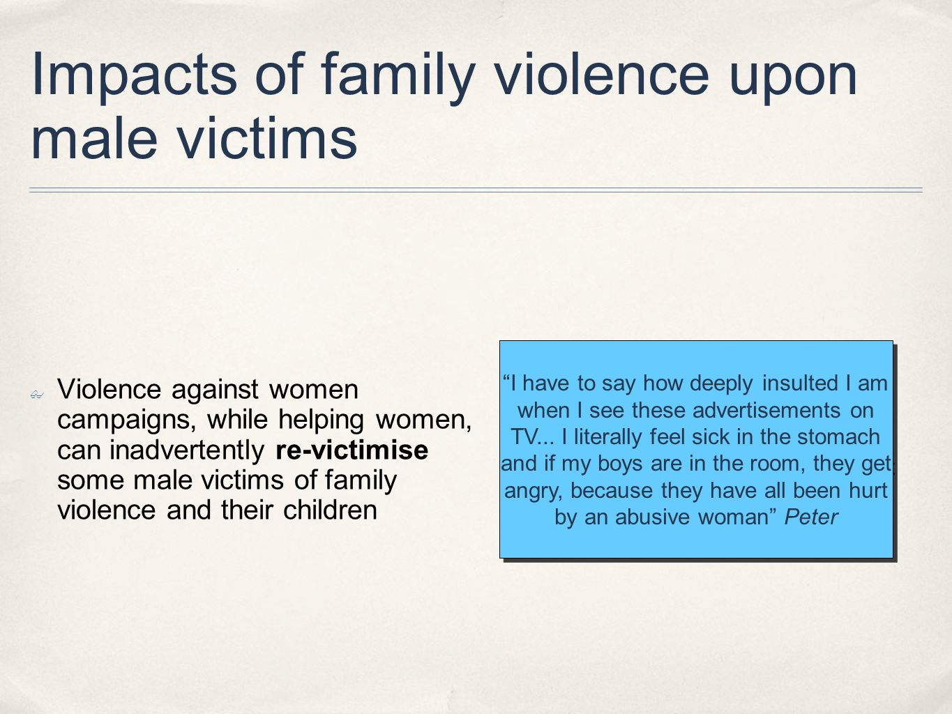 Impacts of family violence upon male victims Violence against women campaigns, while helping women, can inadvertently re-victimise some male victims o