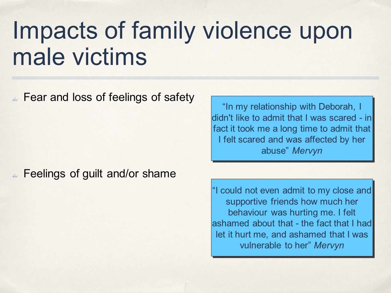 Impacts of family violence upon male victims Fear and loss of feelings of safety Feelings of guilt and/or shame I could not even admit to my close and