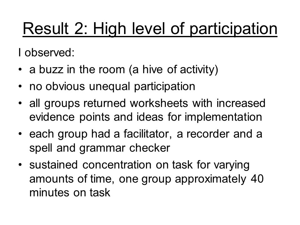 Result 2: High level of participation I observed: a buzz in the room (a hive of activity) no obvious unequal participation all groups returned workshe