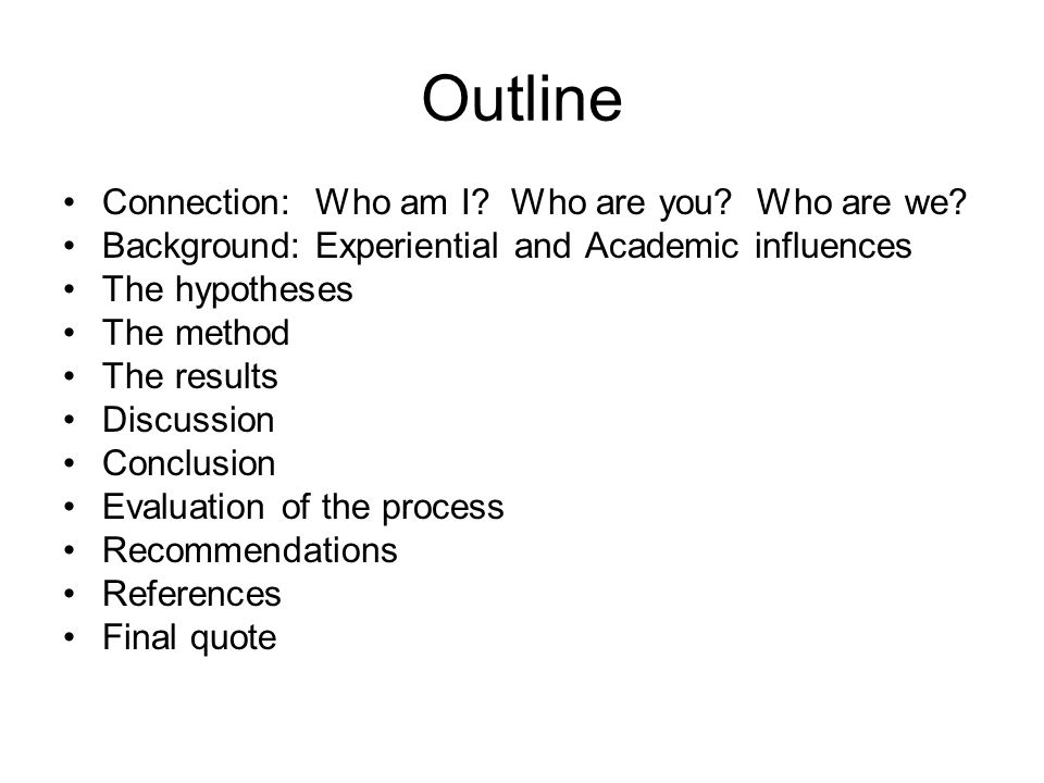 Outline Connection: Who am I? Who are you? Who are we? Background: Experiential and Academic influences The hypotheses The method The results Discussi