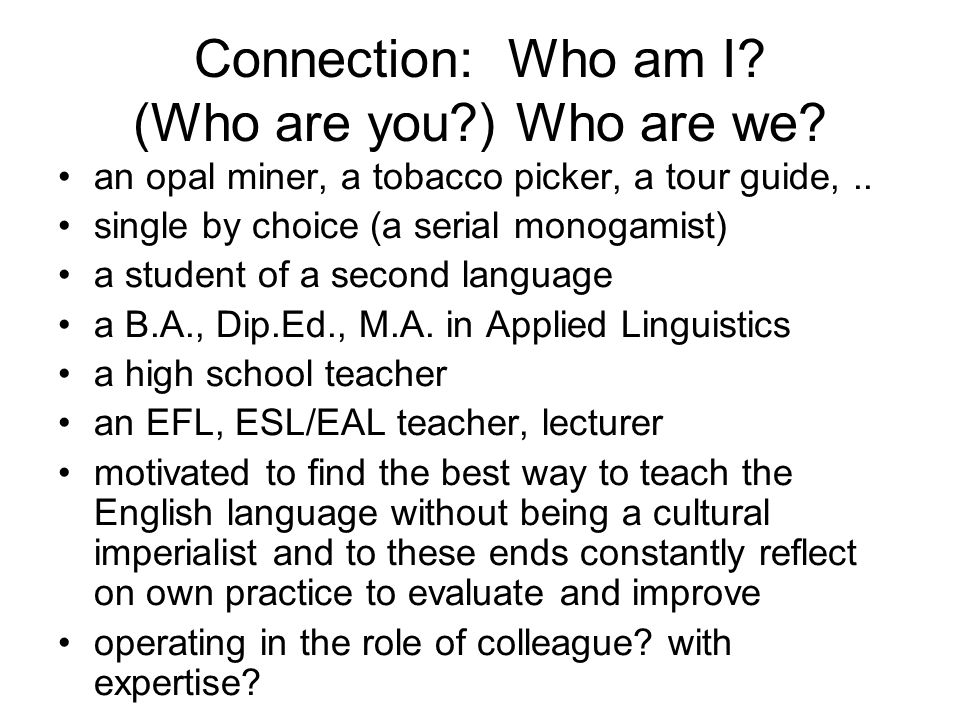 Connection: Who am I? (Who are you?) Who are we? an opal miner, a tobacco picker, a tour guide,.. single by choice (a serial monogamist) a student of