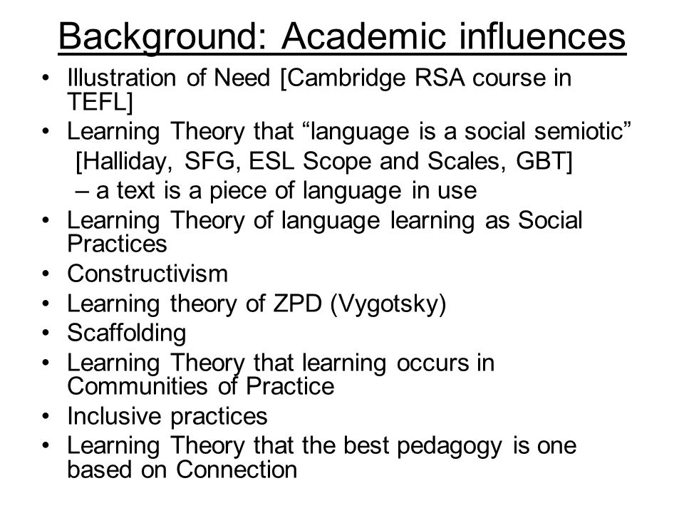 Background: Academic influences Illustration of Need [Cambridge RSA course in TEFL] Learning Theory that language is a social semiotic [Halliday, SFG,