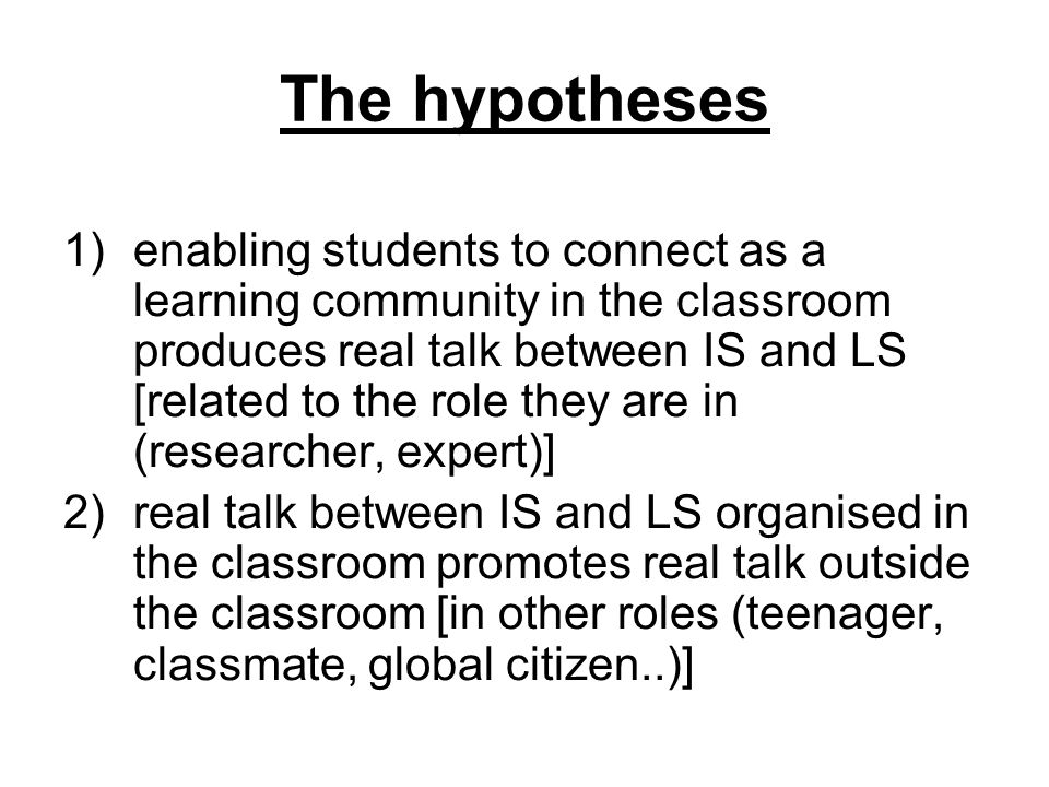 The hypotheses 1)enabling students to connect as a learning community in the classroom produces real talk between IS and LS [related to the role they