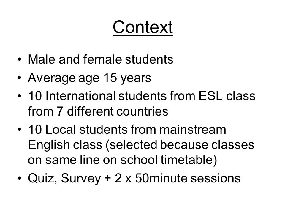 Context Male and female students Average age 15 years 10 International students from ESL class from 7 different countries 10 Local students from mains