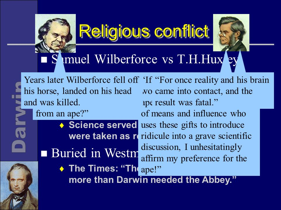n Religion did accommodate Darwin to some extent Many religious leaders not literalist Science served religion, so its findings were taken as revelations of Gods plan n Buried in Westminster Abbey The Times: The Abbey needed Darwin more than Darwin needed the Abbey.