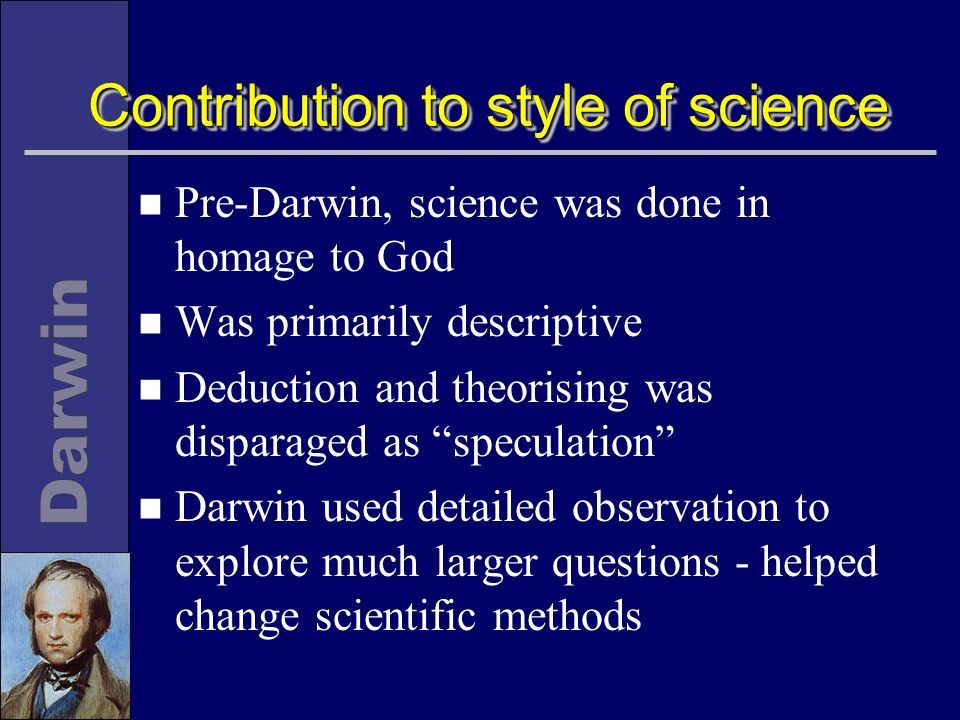 Contribution to style of science n Pre-Darwin, science was done in homage to God n Was primarily descriptive n Deduction and theorising was disparaged as speculation n Darwin used detailed observation to explore much larger questions - helped change scientific methods