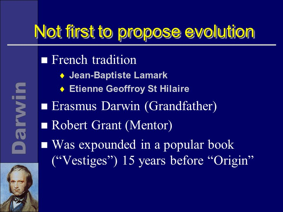 Not first to propose evolution n French tradition Jean-Baptiste Lamark Etienne Geoffroy St Hilaire n Erasmus Darwin (Grandfather) n Robert Grant (Mentor) n Was expounded in a popular book (Vestiges) 15 years before Origin