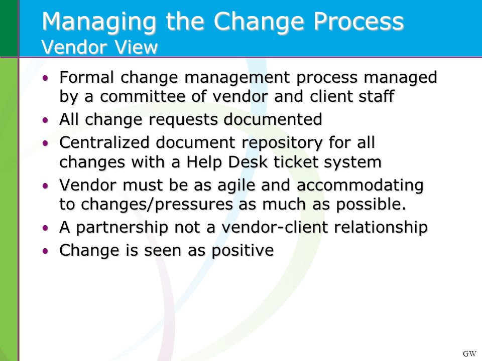 GW Managing the Change Process Vendor View Formal change management process managed by a committee of vendor and client staff Formal change management