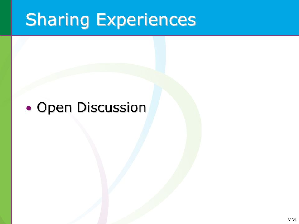 Sharing Experiences Open Discussion Open Discussion MM
