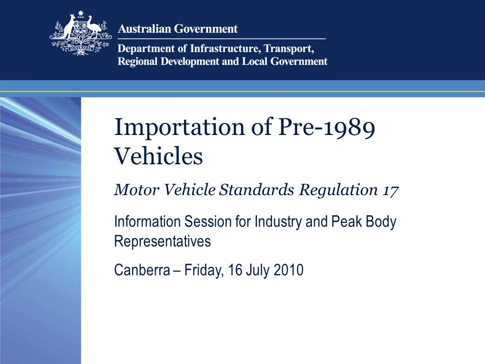 Importation of Pre-1989 Vehicles Motor Vehicle Standards Regulation 17 Information Session for Industry and Peak Body Representatives Canberra – Friday, 16 July 2010
