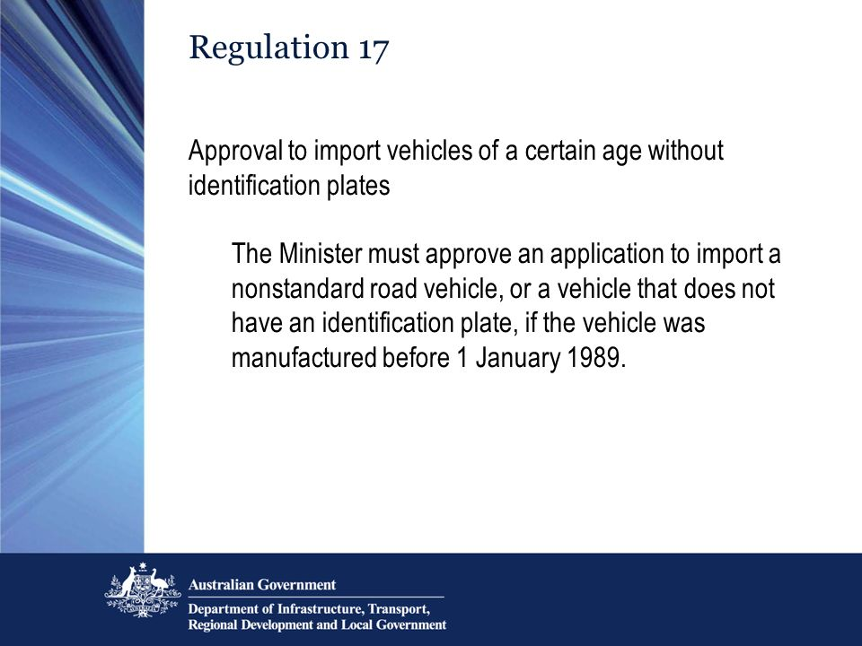 Regulation 17 Approval to import vehicles of a certain age without identification plates The Minister must approve an application to import a nonstandard road vehicle, or a vehicle that does not have an identification plate, if the vehicle was manufactured before 1 January 1989.