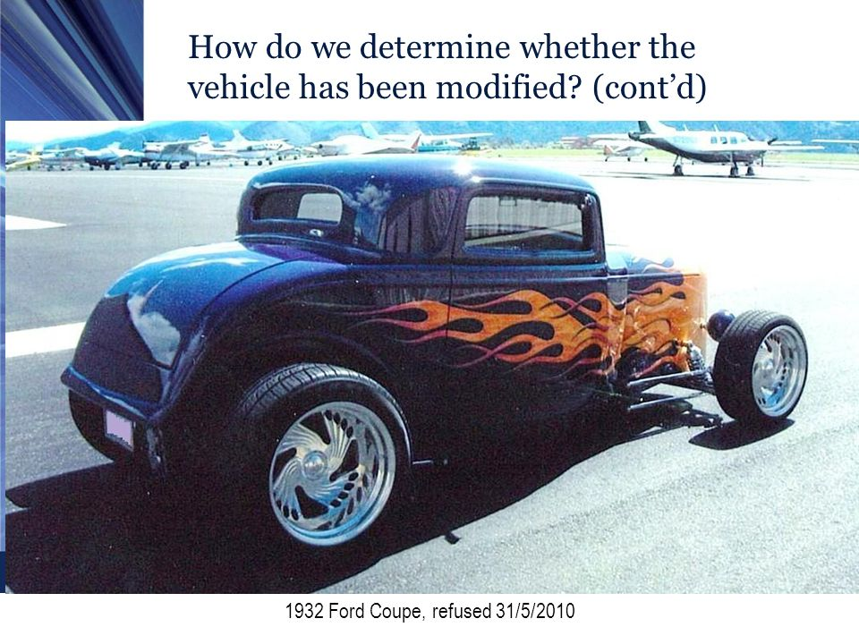 How do we determine whether the vehicle has been modified? (contd) 1932 Ford Coupe, refused 31/5/2010