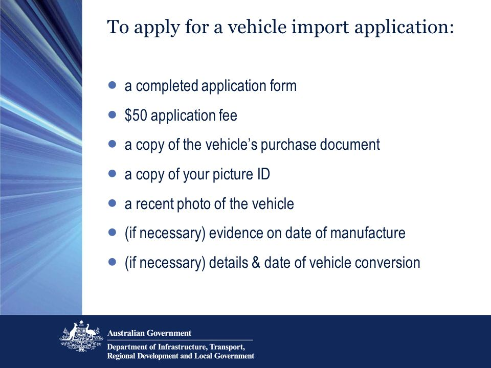 To apply for a vehicle import application: a completed application form $50 application fee a copy of the vehicles purchase document a copy of your picture ID a recent photo of the vehicle (if necessary) evidence on date of manufacture (if necessary) details & date of vehicle conversion