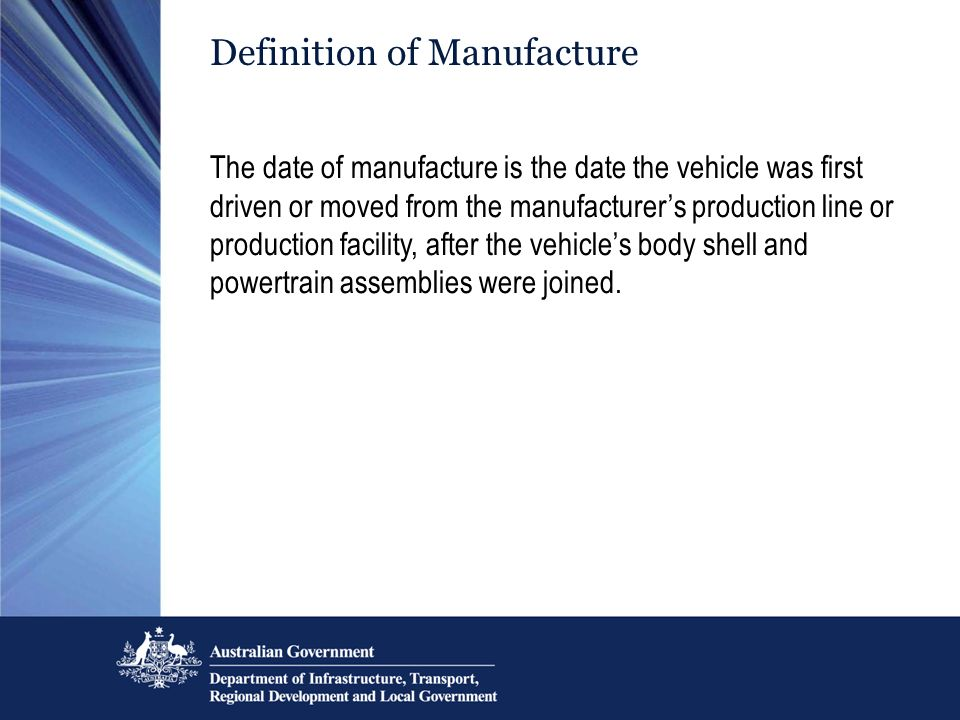 Definition of Manufacture The date of manufacture is the date the vehicle was first driven or moved from the manufacturers production line or producti