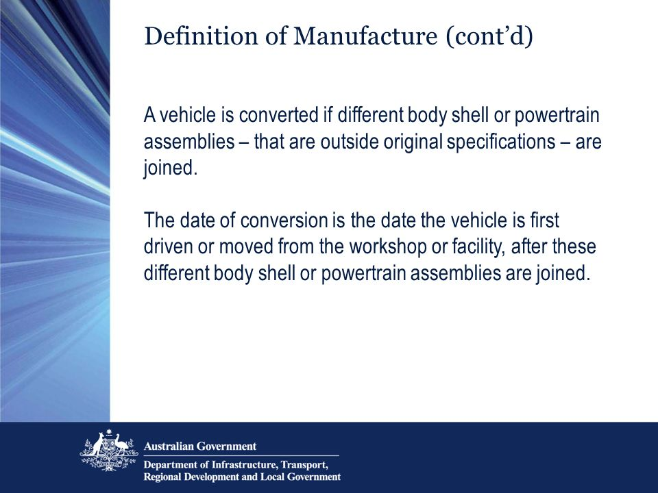 Definition of Manufacture (contd) A vehicle is converted if different body shell or powertrain assemblies – that are outside original specifications –