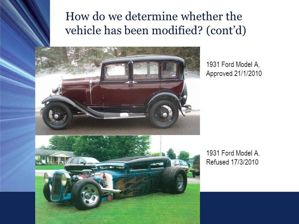 How do we determine whether the vehicle has been modified? (contd) 1931 Ford Model A, Approved 21/1/2010 1931 Ford Model A, Refused 17/3/2010