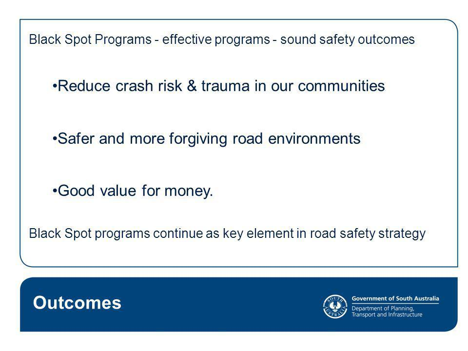 Black Spot Programs - effective programs - sound safety outcomes Reduce crash risk & trauma in our communities Safer and more forgiving road environme