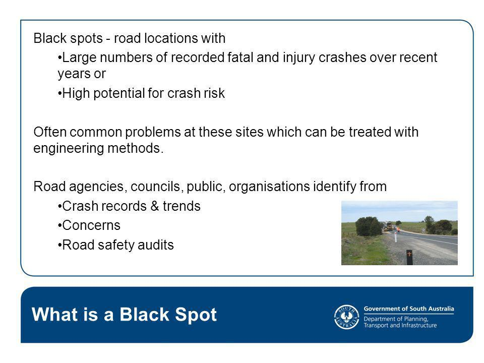 Program Objectives Two Black Spot Programs in SA: Aligned to Safety Strategies Safer Roads - infrastructure improvements Reduce social & economic costs of road trauma by : treat locations with a casualty (fatal & injury) crash history treat locations with a potential for serious casualty crashes Complements other road safety and infrastructure & non-infrastructure programs/projects