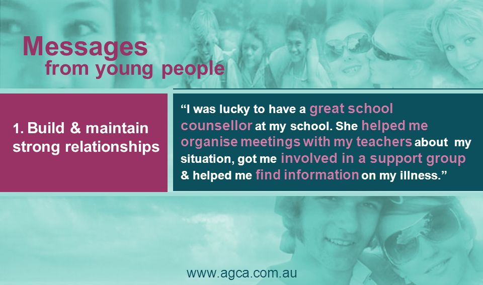 Messages from young people www.agca.com.au 1. Build & maintain strong relationships I was lucky to have a great school counsellor at my school. She he