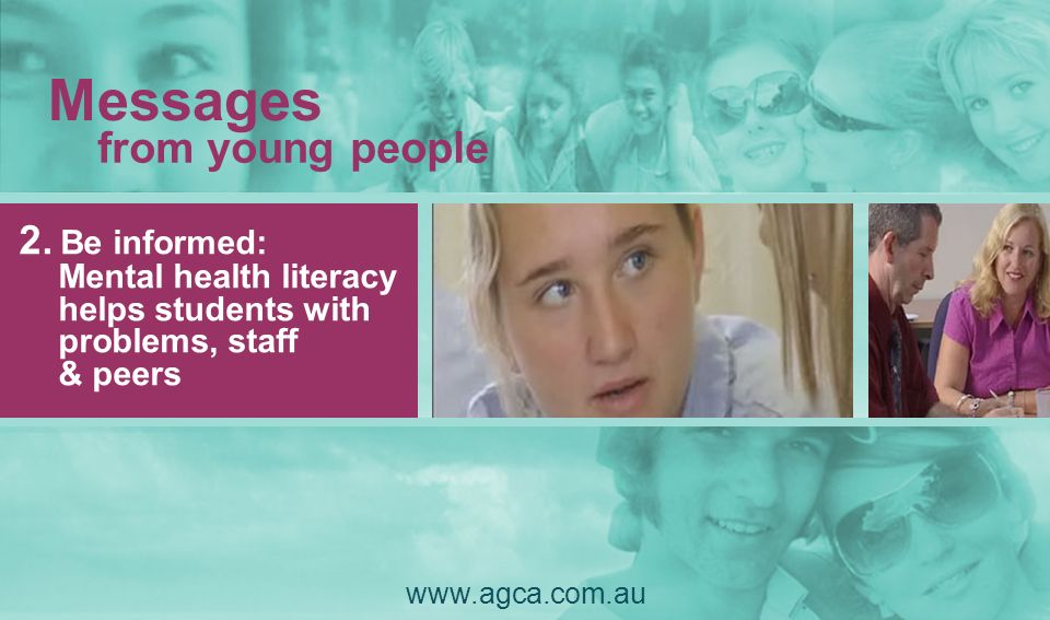 Messages 2. Be informed: Mental health literacy helps students with problems, staff & peers from young people www.agca.com.au